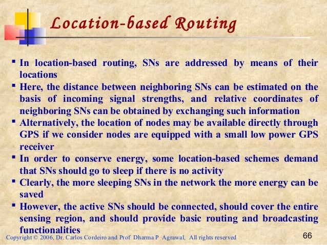 Copyright © 2006, Dr. Carlos Cordeiro and Prof Dharma P Agrawal, All rights reserved 66 Location-based Routing  In locati...