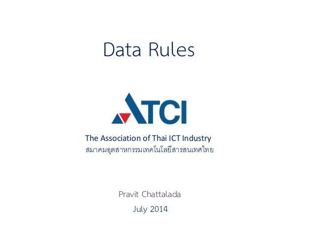 Data Rules  The Association of Thai ICT Industry  สมาคมอุตสาหกรรมเทคโนโลยีสารสนเทศไทย  July 2014  Pravit Chattalada