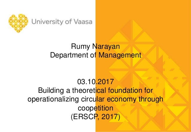 Rumy Narayan Department of Management 03.10.2017 Building a theoretical foundation for operationalizing circular economy t...