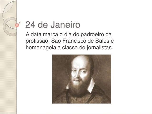 24 de Janeiro A data marca o dia do padroeiro da profissão, São Francisco de Sales e homenageia a classe de jornalistas.