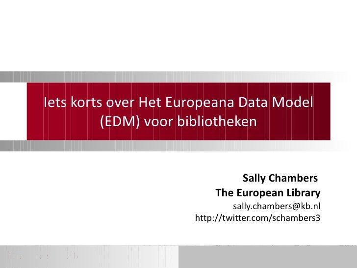 Iets korts over Het Europeana Data Model (EDM) voor bibliotheken Sally Chambers  The European Library [email_address] http...