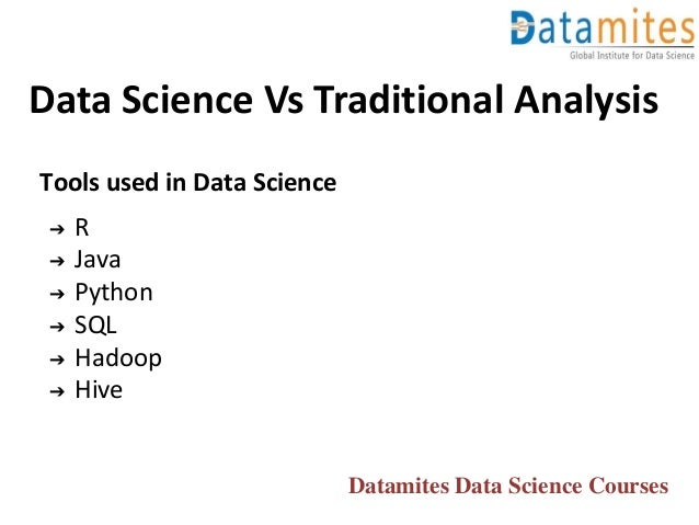Data Science Vs Traditional Analysis Tools used in Data Science ➔ R ➔ Java ➔ Python ➔ SQL ➔ Hadoop ➔ Hive Datamites Data S...