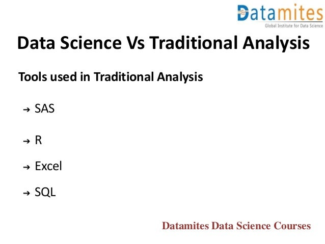 Data Science Vs Traditional Analysis Tools used in Traditional Analysis ➔ SAS ➔ R ➔ Excel ➔ SQL Datamites Data Science Cou...