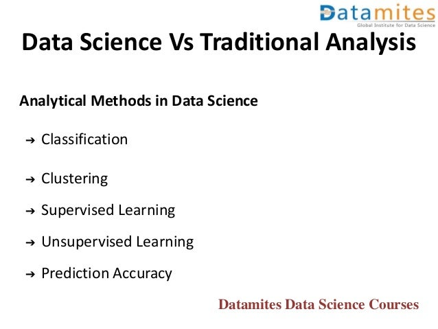 Data Science Vs Traditional Analysis Analytical Methods in Data Science ➔ Classification ➔ Clustering ➔ Supervised Learnin...