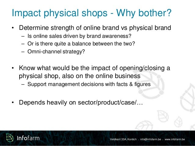 Impact physical shops - Why bother?  • Determine strength of online brand vs physical brand  – Is online sales driven by b...