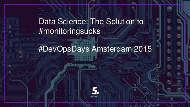 Data Science: The Solution to #monitoringsucks #DevOpsDays Amsterdam 2015