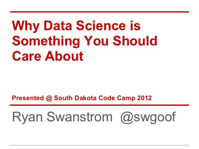 Why Data Science isSomething You ShouldCare AboutPresented @ South Dakota Code Camp 2012Ryan Swanstrom @swgoof