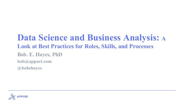Data Science and Business Analysis: A Look at Best Practices for Roles, Skills, and Processes Bob. E. Hayes, PhD bob@appur...