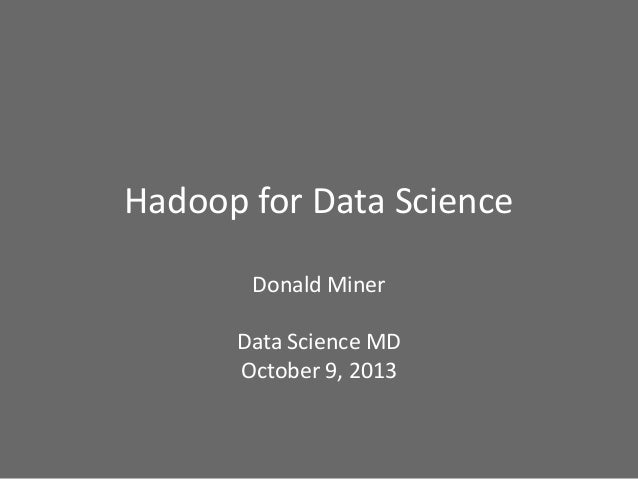Hadoop for Data Science Donald Miner Data Science MD October 9, 2013