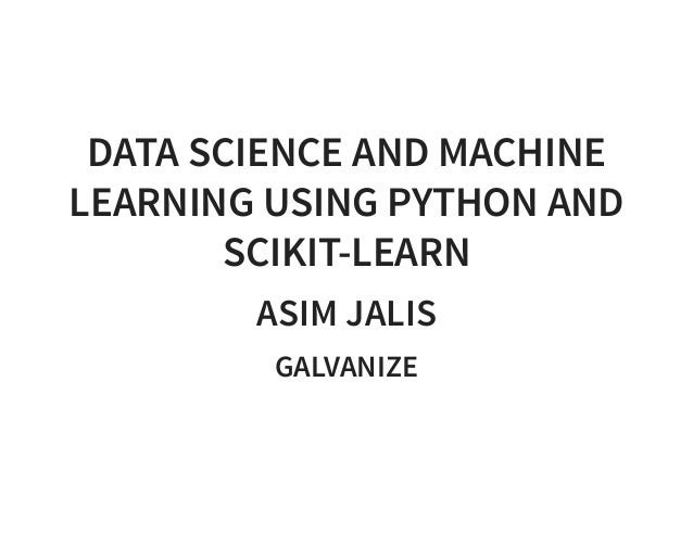 DATA SCIENCE AND MACHINE LEARNING USING PYTHON AND SCIKIT-LEARN ASIM JALIS GALVANIZE