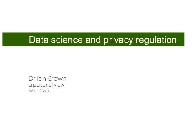 Dr Ian Brown a personal view @1br0wn Data science and privacy regulation