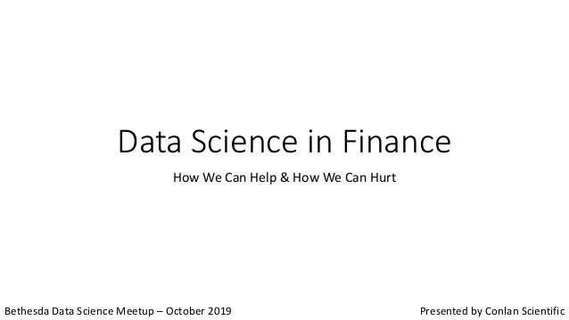 Data Science in Finance How We Can Help & How We Can Hurt Bethesda Data Science Meetup – October 2019 Presented by Conlan ...