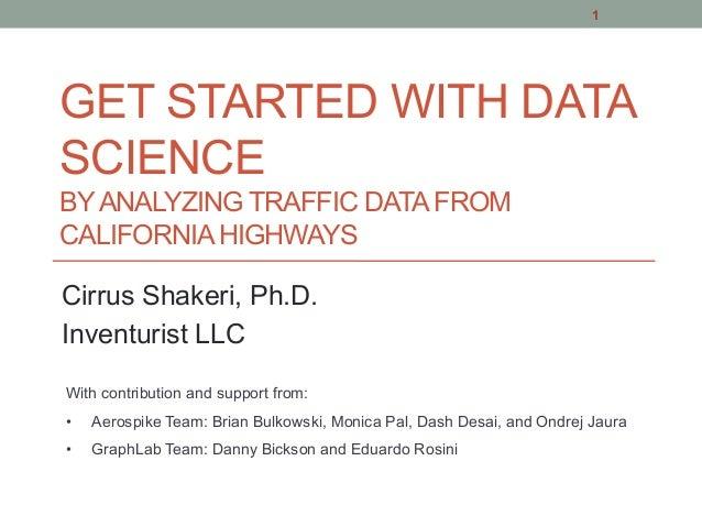 GET STARTED WITH DATA SCIENCE BYANALYZING TRAFFIC DATA FROM CALIFORNIA HIGHWAYS Cirrus Shakeri, Ph.D. Inventurist LLC 1 Wi...