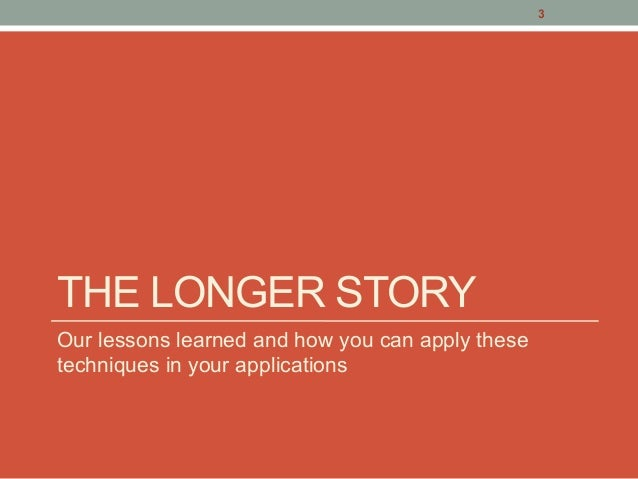 THE LONGER STORY Our lessons learned and how you can apply these techniques in your applications 3