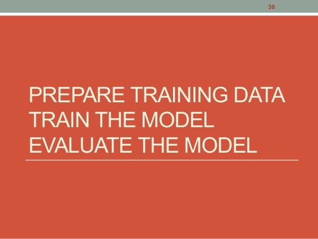 PREPARE TRAINING DATA TRAIN THE MODEL EVALUATE THE MODEL 30