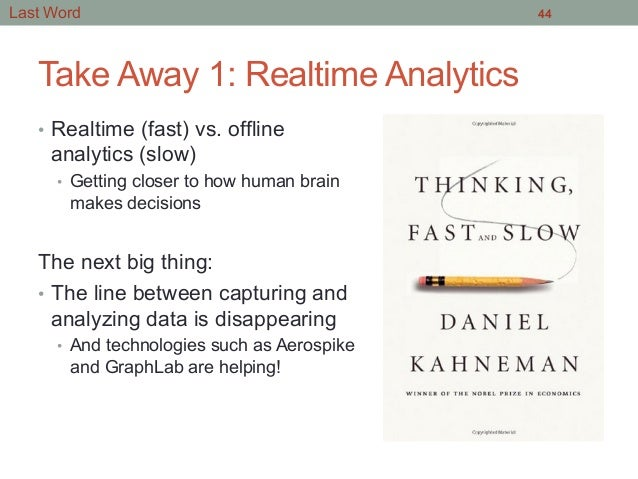 Take Away 1: Realtime Analytics • Realtime (fast) vs. offline analytics (slow) • Getting closer to how human brain makes...