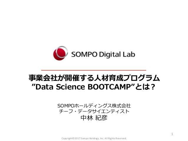 """事業会社が開催する人材育成プログラム """"Data Science BOOTCAMP""""とは? SOMPOホールディングス株式会社 チーフ・データサイエンティスト 中林 紀彦 1 Copyright©2017 Sompo Holdings, Inc..."""