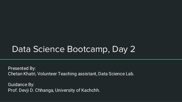 Data Science Bootcamp, Day 2 Presented By: Chetan Khatri, Volunteer Teaching assistant, Data Science Lab. Guidance By: Pro...