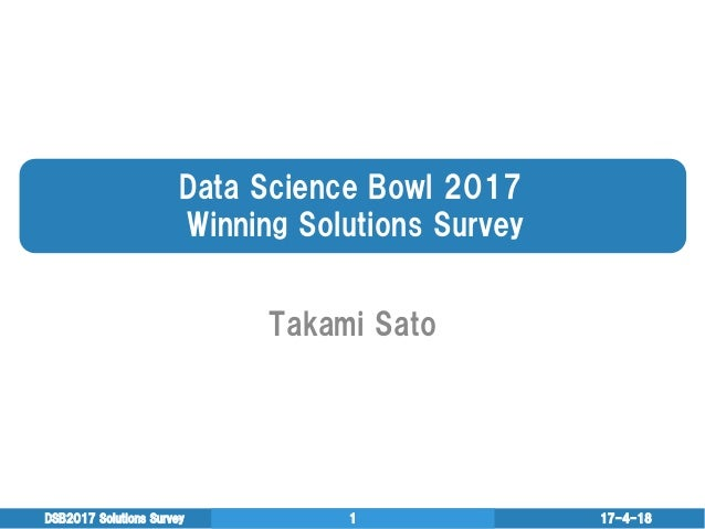 Data  Science  Bowl  2017   Winning  Solutions  Survey Takami  Sato 17-4-18DSB2017  Solutions  Survey 1