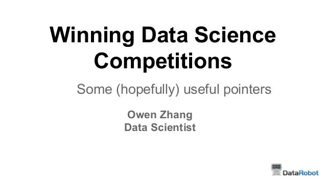Winning Data Science Competitions Some (hopefully) useful pointers Owen Zhang Data Scientist