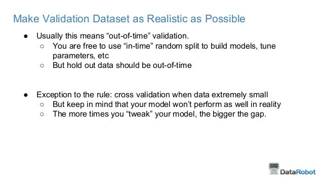 """Make Validation Dataset as Realistic as Possible ● Usually this means """"out-of-time"""" validation. ○ You are free to use """"in-..."""
