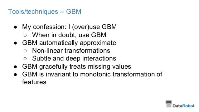 Tools/techniques -- GBM ● My confession: I (over)use GBM ○ When in doubt, use GBM ● GBM automatically approximate ○ Non-li...