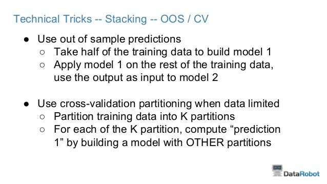 Technical Tricks -- Stacking -- OOS / CV ● Use out of sample predictions ○ Take half of the training data to build model 1...