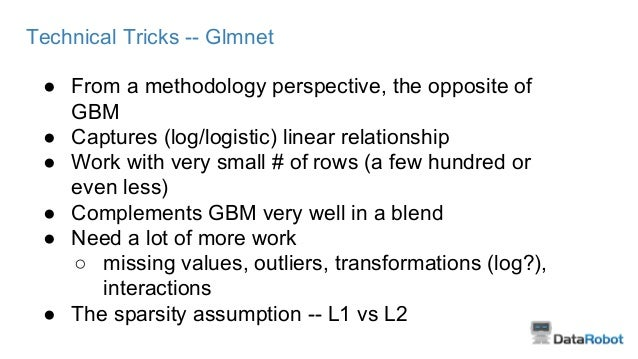 Technical Tricks -- Glmnet ● From a methodology perspective, the opposite of GBM ● Captures (log/logistic) linear relation...