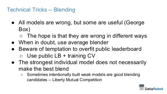 Technical Tricks -- Blending ● All models are wrong, but some are useful (George Box) ○ The hope is that they are wrong in...