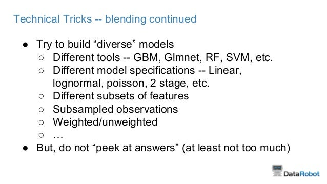 """Technical Tricks -- blending continued ● Try to build """"diverse"""" models ○ Different tools -- GBM, Glmnet, RF, SVM, etc. ○ D..."""