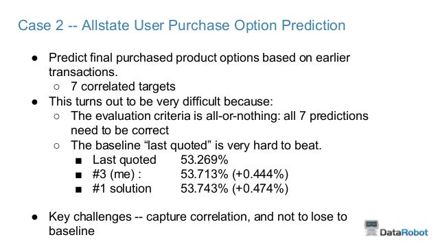 Case 2 -- Allstate User Purchase Option Prediction ● Predict final purchased product options based on earlier transactions...