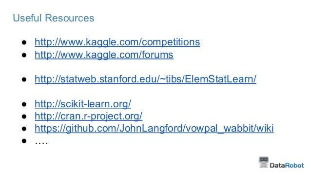 Useful Resources ● http://www.kaggle.com/competitions ● http://www.kaggle.com/forums ● http://statweb.stanford.edu/~tibs/E...