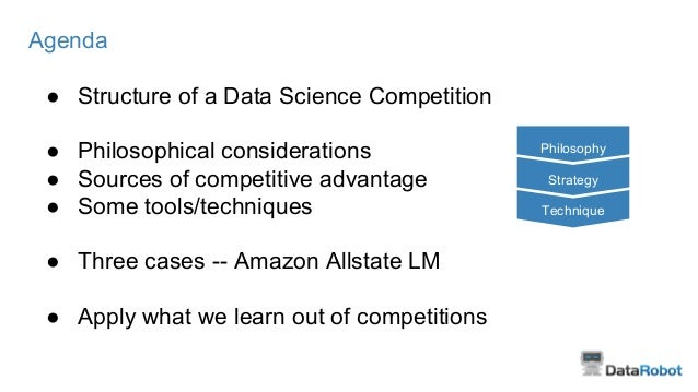 Agenda ● Structure of a Data Science Competition ● Philosophical considerations ● Sources of competitive advantage ● Some ...
