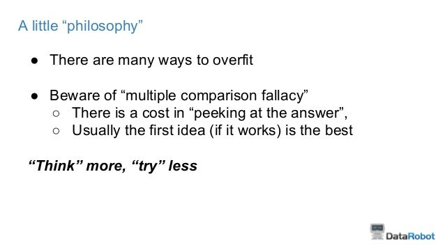 """A little """"philosophy"""" ● There are many ways to overfit ● Beware of """"multiple comparison fallacy"""" ○ There is a cost in """"pee..."""