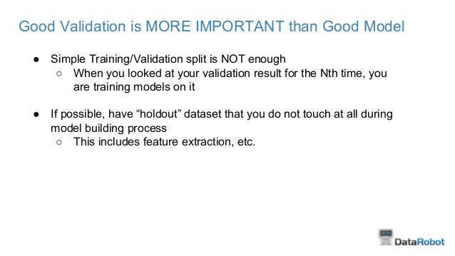 Good Validation is MORE IMPORTANT than Good Model ● Simple Training/Validation split is NOT enough ○ When you looked at yo...