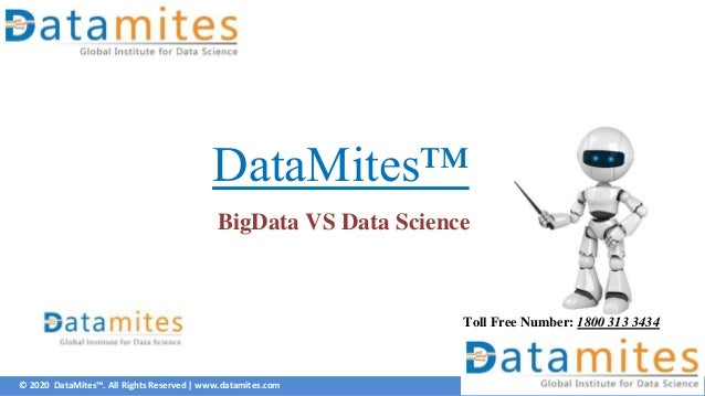 © 2020 DataMites™. All Rights Reserved | www.datamites.com DataMites™ BigData VS Data Science Toll Free Number: 1800 313 3...