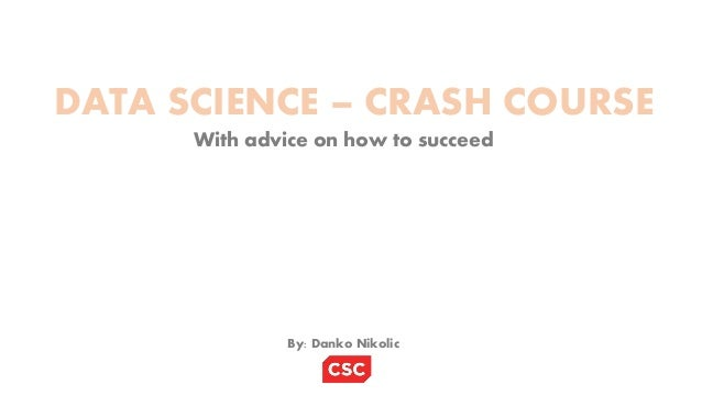 DATA SCIENCE – CRASH COURSE With advice on how to succeed By: Danko Nikolic