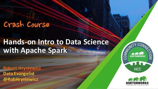RobertHryniewicz DataEvangelist @RobHryniewicz Hands-onIntrotoDataScience withApacheSpark Crash Course