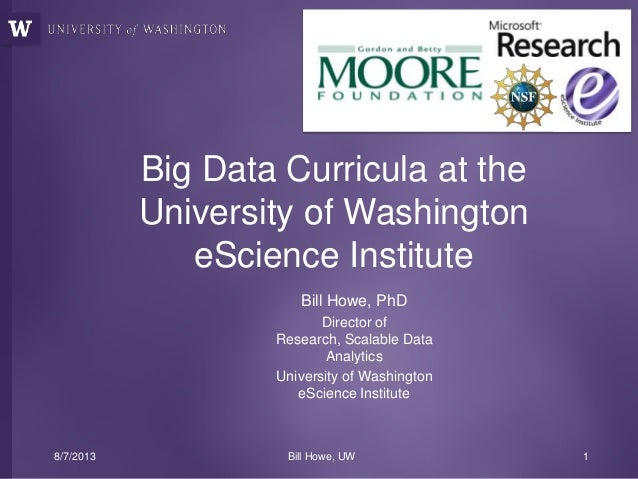 Bill Howe, PhD Director of Research, Scalable Data Analytics University of Washington eScience Institute Big Data Curricul...