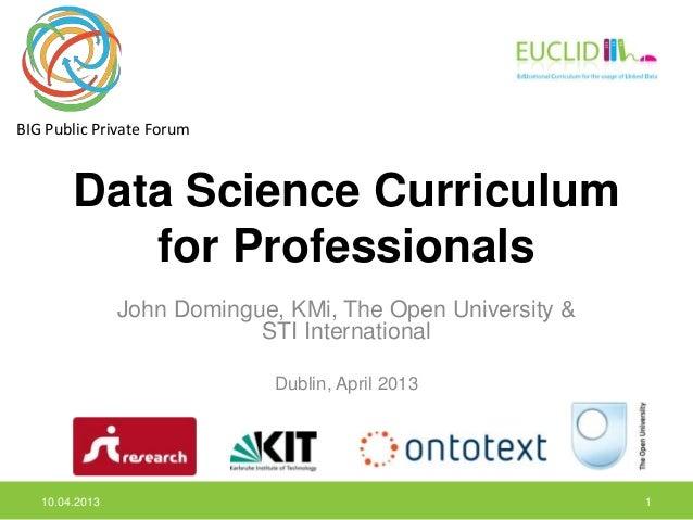 BIG Public Private Forum        Data Science Curriculum           for Professionals                John Domingue, KMi, The...