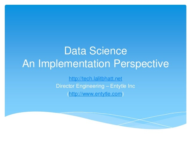 Data Science An Implementation Perspective http://tech.lalitbhatt.net Director Engineering – Entytle Inc (http://www.entyt...