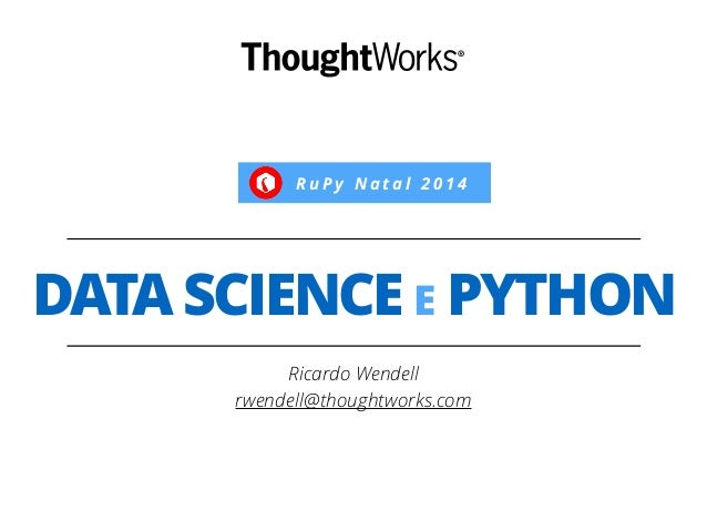 R u P y N a t a l 2 0 1 4  DATA SCIENCE E PYTHON  Ricardo Wendell  rwendell@thoughtworks.com