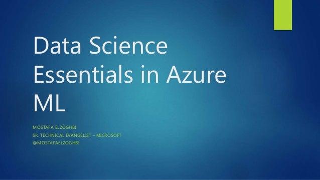 Data Science Essentials in Azure ML MOSTAFA ELZOGHBI SR. TECHNICAL EVANGELIST – MICROSOFT @MOSTAFAELZOGHBI