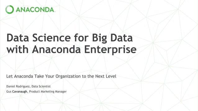 Data Science for Big Data with Anaconda Enterprise Let Anaconda Take Your Organization to the Next Level Daniel Rodriguez,...