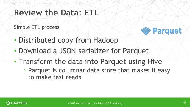 © 2017 Anaconda, Inc. - Confidential & Proprietary Review the Data: ETL • Distributed copy from Hadoop • Download a JSON s...