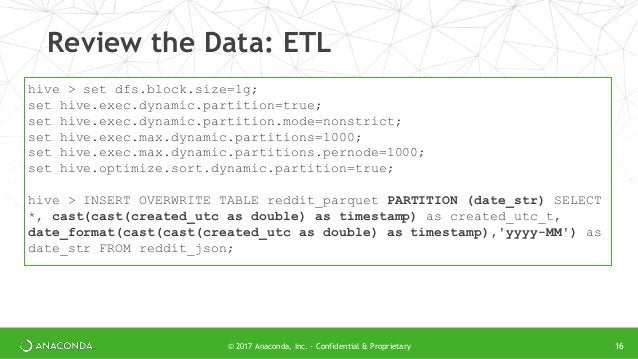 © 2017 Anaconda, Inc. - Confidential & Proprietary Review the Data: ETL 16 hive > set dfs.block.size=1g; set hive.exec.dyn...