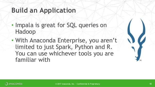 © 2017 Anaconda, Inc. - Confidential & Proprietary Build an Application • Impala is great for SQL queries on Hadoop • With...