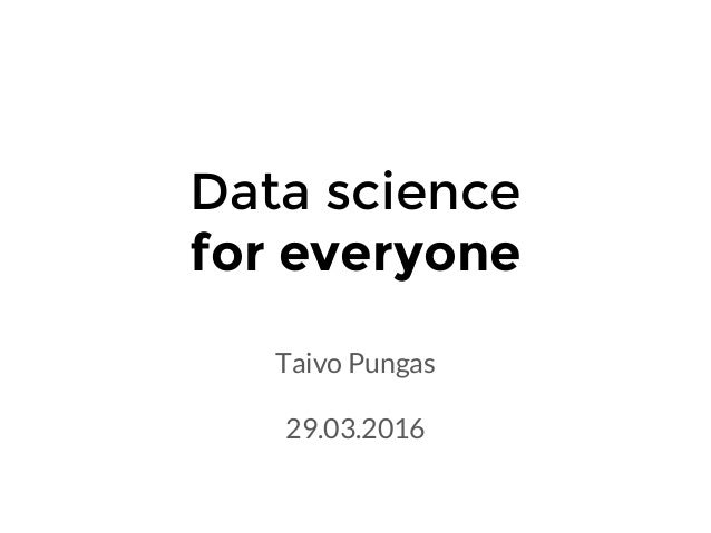 Data science for everyone Taivo Pungas 29.03.2016