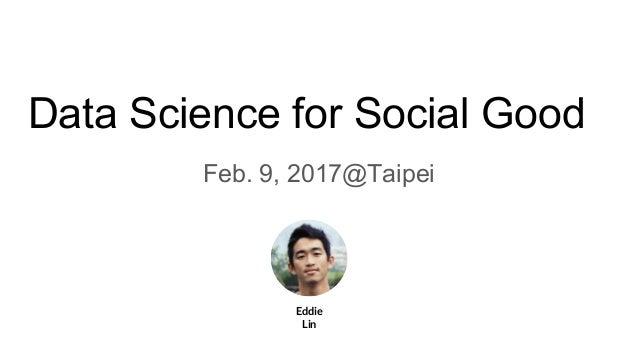 Data Science for Social Good Feb. 9, 2017@Taipei Eddie Lin