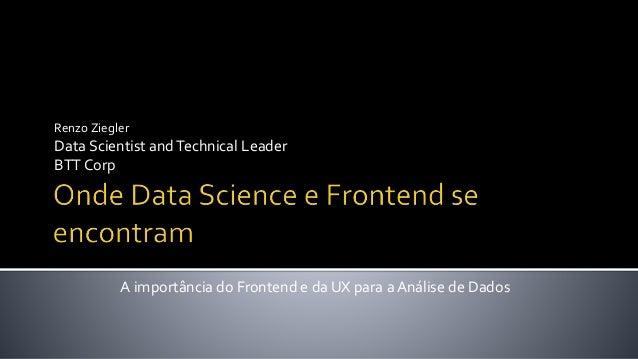 Renzo Ziegler Data Scientist andTechnical Leader BTT Corp A importância do Frontend e da UX para a Análise de Dados